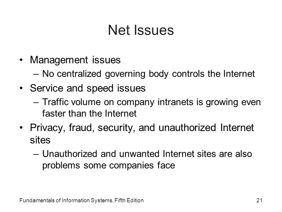 Net Issues Management issues –No centralized governing body controls the Internet Service and speed issues –Traffic volume on company intranets is growing even faster than the Internet Privacy, fraud, security, and unauthorized Internet sites –Unauthorized and unwanted Internet sites are also problems some companies face Fundamentals of Information Systems, Fifth Edition21