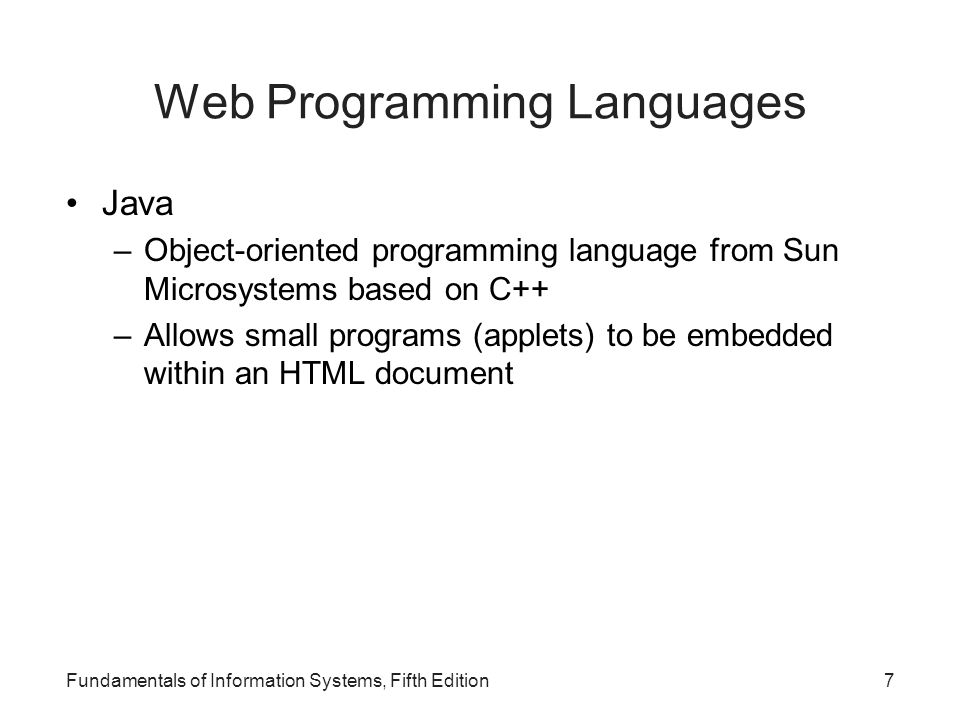 Web Programming Languages Java –Object-oriented programming language from Sun Microsystems based on C++ –Allows small programs (applets) to be embedded within an HTML document Fundamentals of Information Systems, Fifth Edition7
