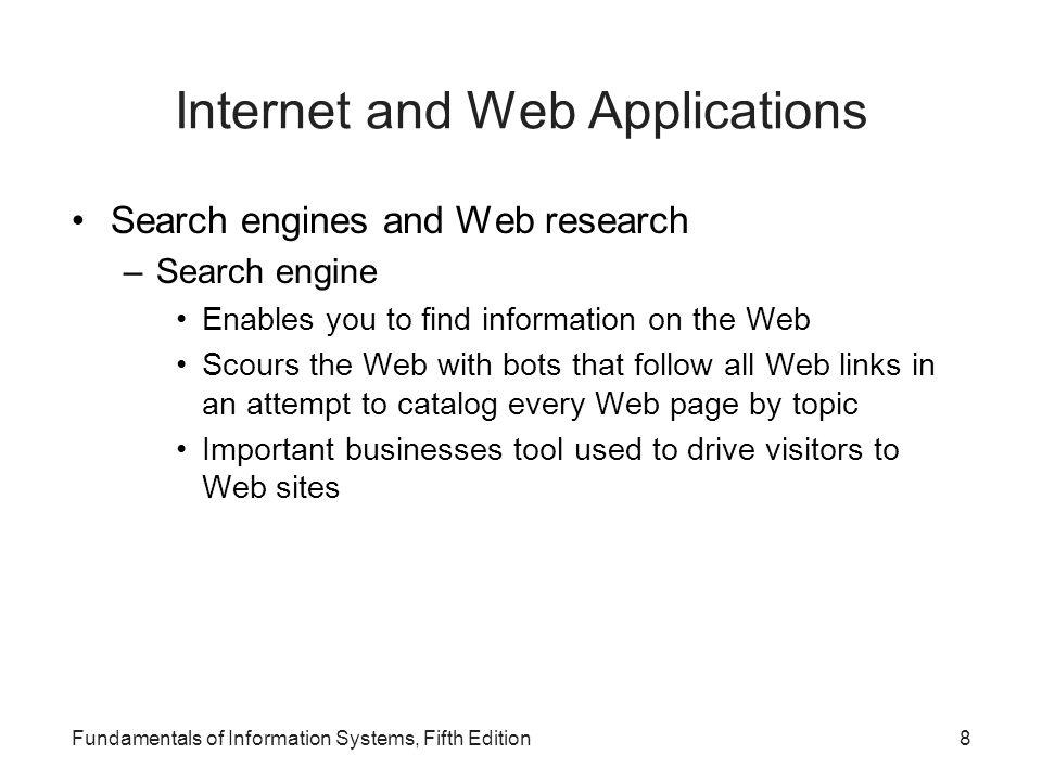 8 Internet and Web Applications Search engines and Web research –Search engine Enables you to find information on the Web Scours the Web with bots that follow all Web links in an attempt to catalog every Web page by topic Important businesses tool used to drive visitors to Web sites