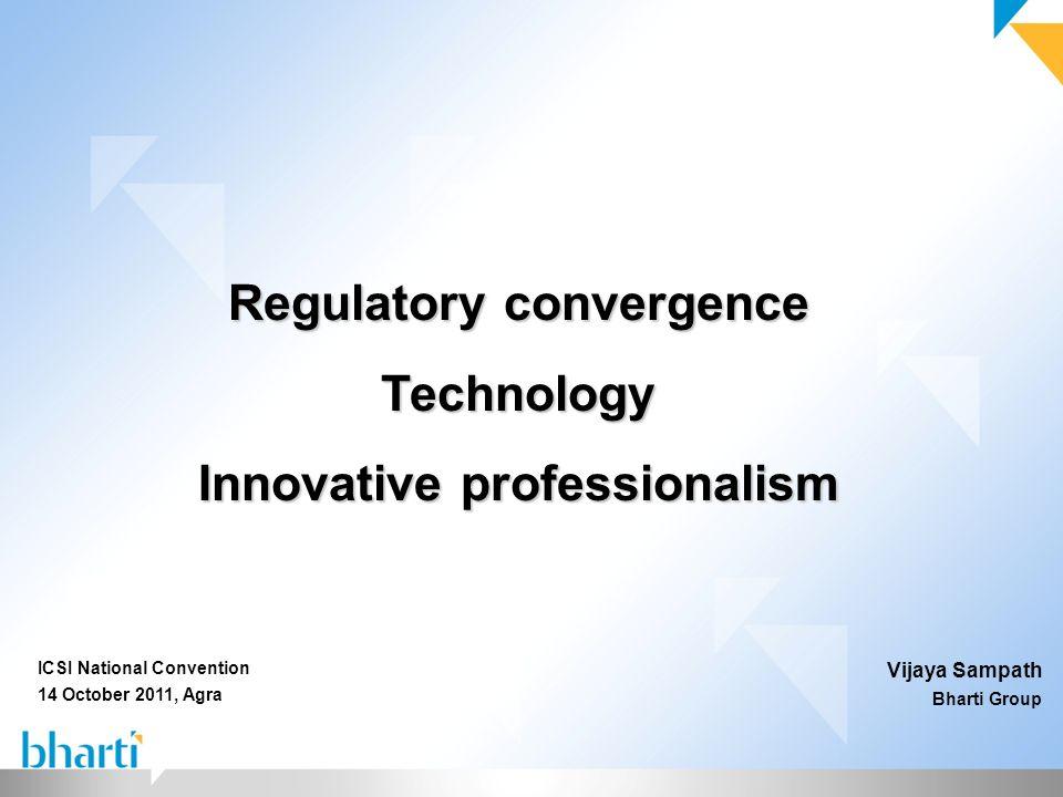 Regulatory convergence Technology Innovative professionalism Vijaya Sampath Bharti Group ICSI National Convention 14 October 2011, Agra