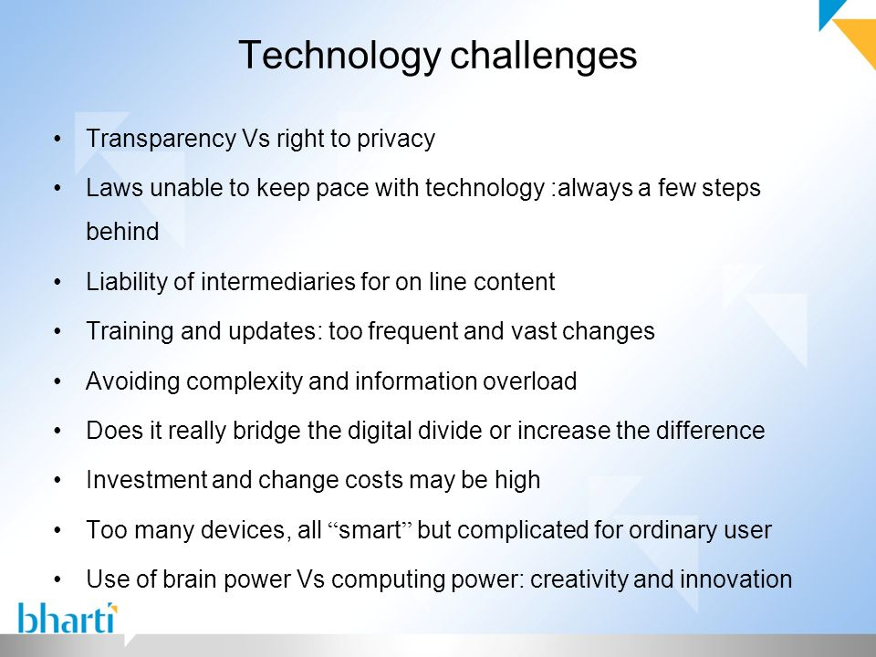 Technology challenges Transparency Vs right to privacy Laws unable to keep pace with technology :always a few steps behind Liability of intermediaries for on line content Training and updates: too frequent and vast changes Avoiding complexity and information overload Does it really bridge the digital divide or increase the difference Investment and change costs may be high Too many devices, all smart but complicated for ordinary user Use of brain power Vs computing power: creativity and innovation