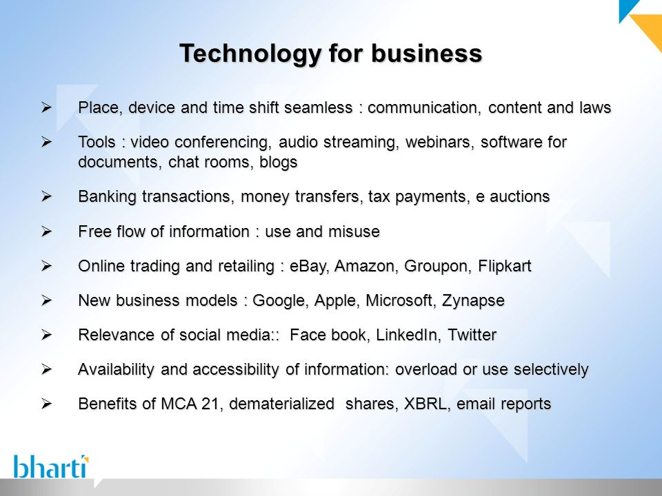 Technology for business  Place, device and time shift seamless : communication, content and laws  Tools : video conferencing, audio streaming, webinars, software for documents, chat rooms, blogs  Banking transactions, money transfers, tax payments, e auctions  Free flow of information : use and misuse  Online trading and retailing : eBay, Amazon, Groupon, Flipkart  New business models : Google, Apple, Microsoft, Zynapse  Relevance of social media:: Face book, LinkedIn, Twitter  Availability and accessibility of information: overload or use selectively  Benefits of MCA 21, dematerialized shares, XBRL, email reports