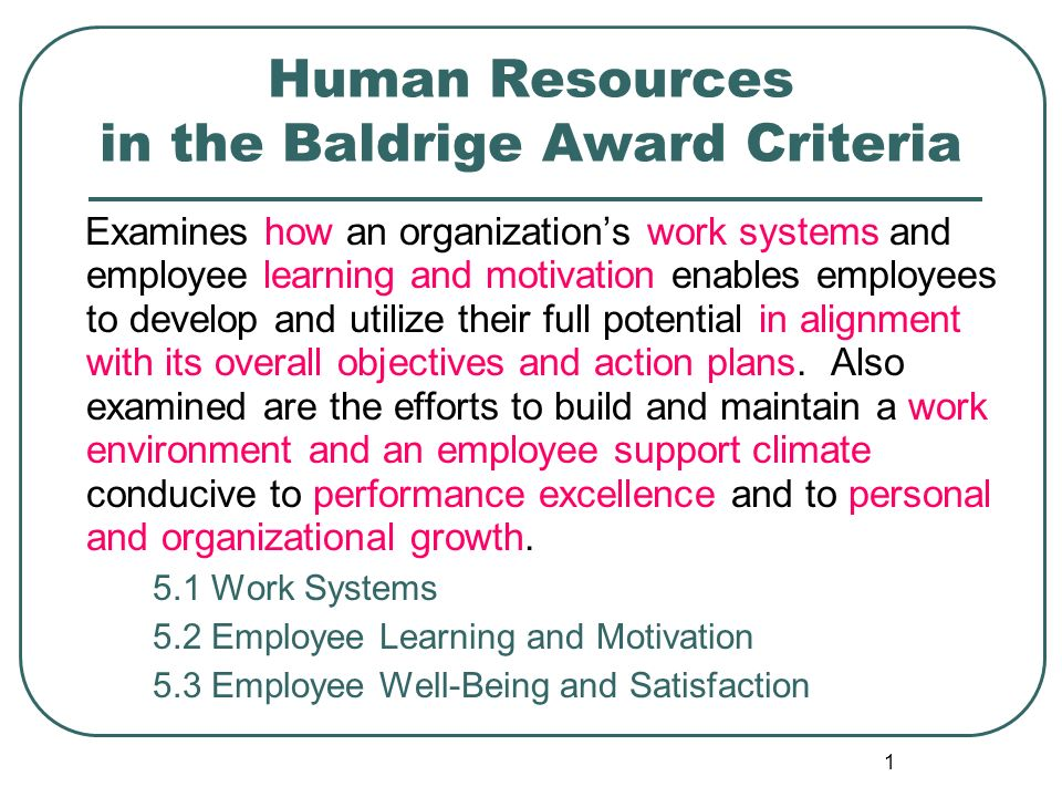 1 Human Resources in the Baldrige Award Criteria Examines how an organization's work systems and employee learning and motivation enables employees to