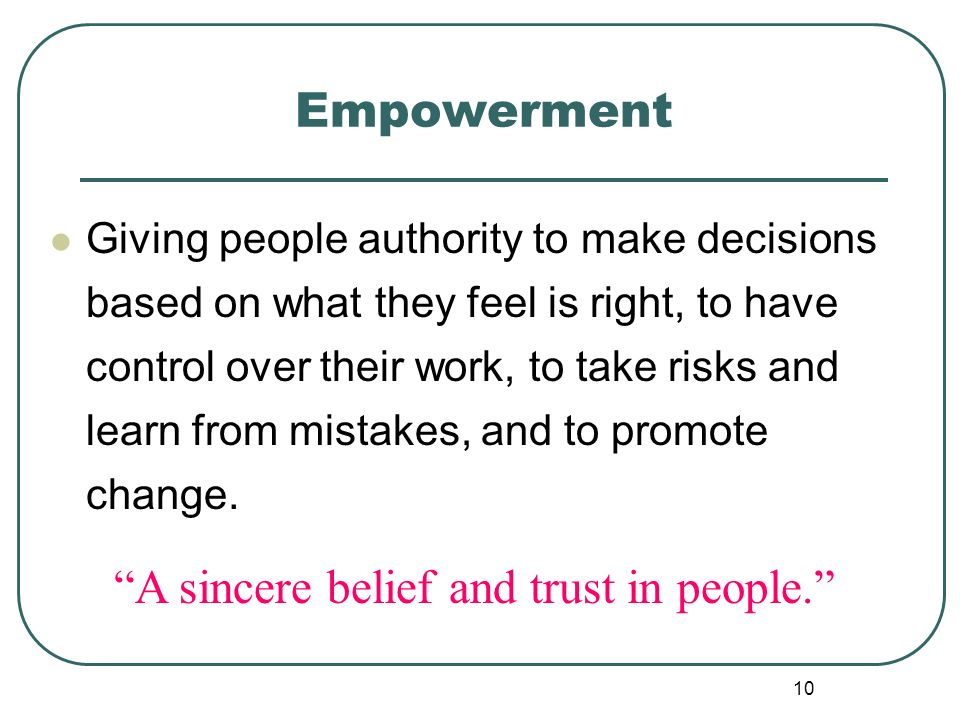10 Empowerment Giving people authority to make decisions based on what they feel is right, to have control over their work, to take risks and learn fr