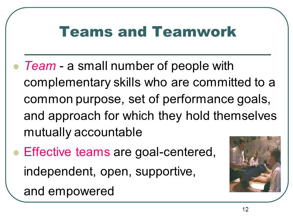 12 Teams and Teamwork Team - a small number of people with complementary skills who are committed to a common purpose, set of performance goals, and a