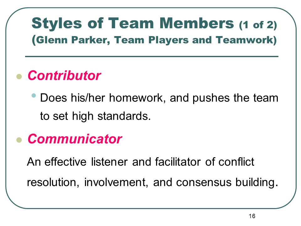 16 Styles of Team Members (1 of 2) ( Glenn Parker, Team Players and Teamwork) Contributor Does his/her homework, and pushes the team to set high stand