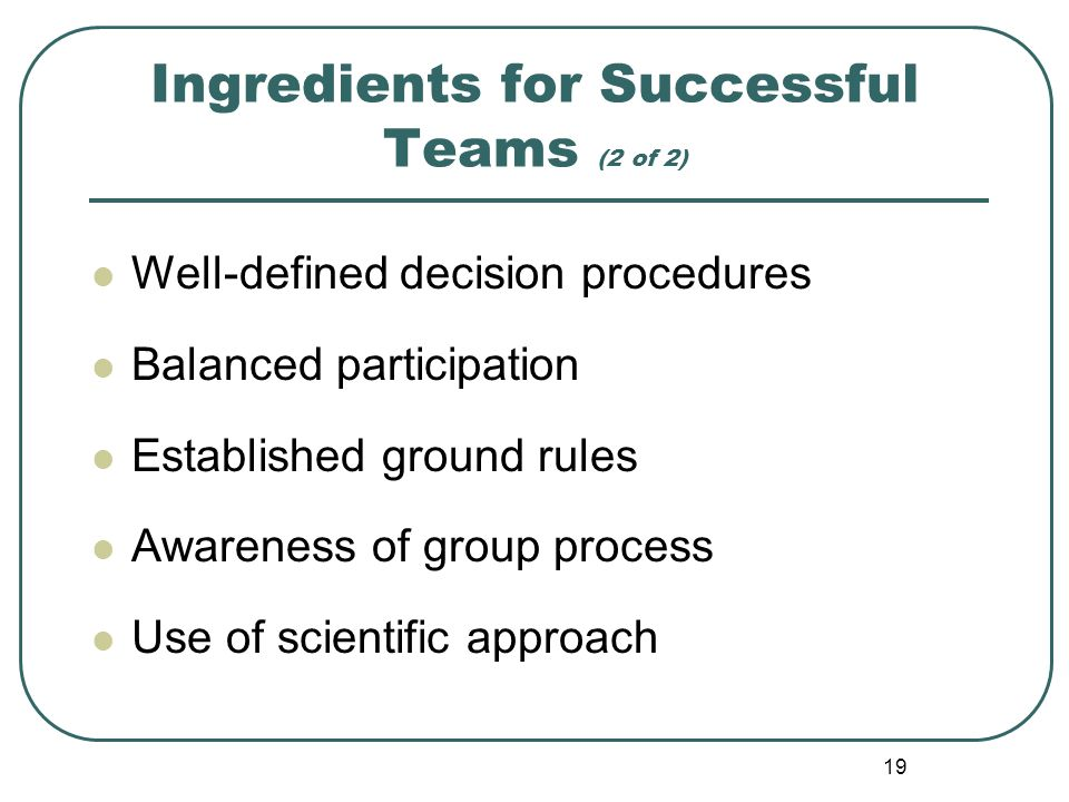 19 Ingredients for Successful Teams (2 of 2) Well-defined decision procedures Balanced participation Established ground rules Awareness of group proce
