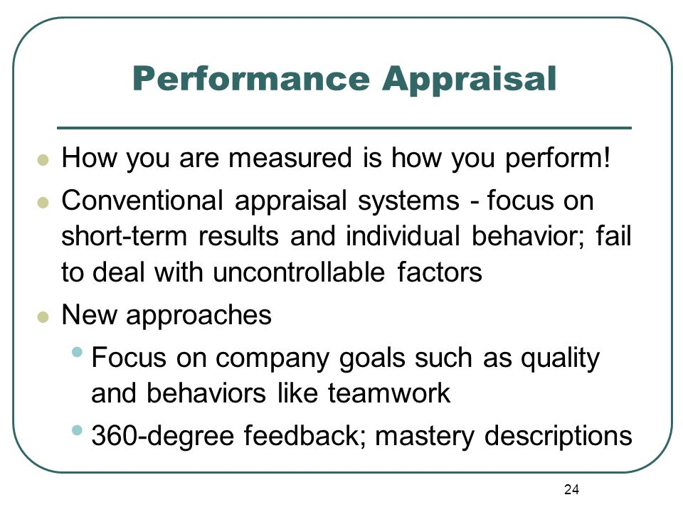 24 Performance Appraisal How you are measured is how you perform! Conventional appraisal systems - focus on short-term results and individual behavior