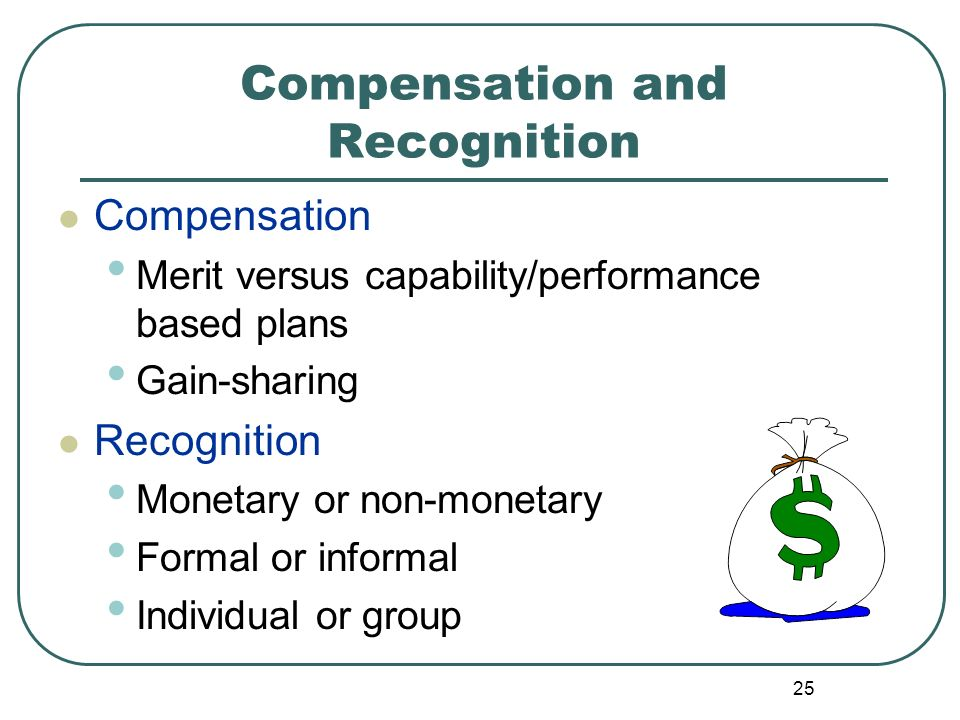25 Compensation and Recognition Compensation Merit versus capability/performance based plans Gain-sharing Recognition Monetary or non-monetary Formal