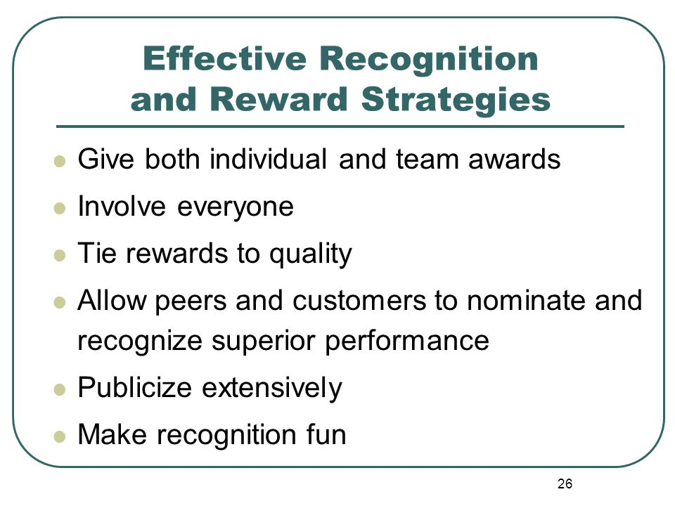 26 Effective Recognition and Reward Strategies Give both individual and team awards Involve everyone Tie rewards to quality Allow peers and customers