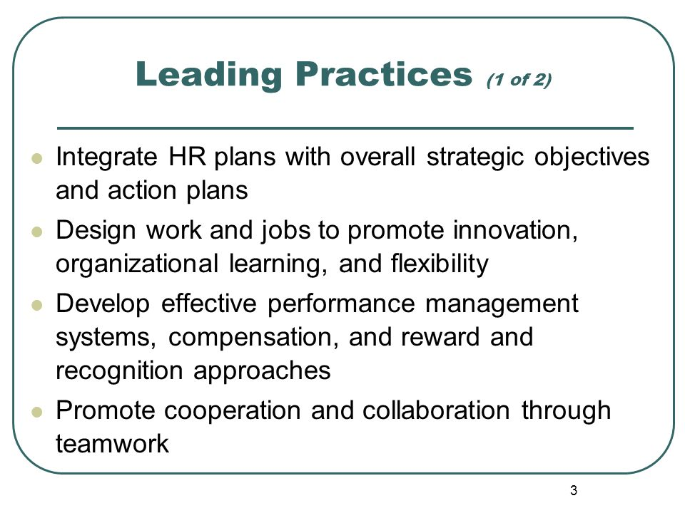 3 Leading Practices (1 of 2) Integrate HR plans with overall strategic objectives and action plans Design work and jobs to promote innovation, organiz