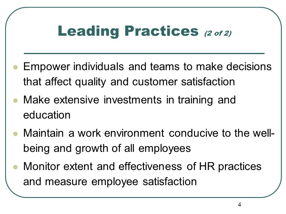 4 Leading Practices (2 of 2) Empower individuals and teams to make decisions that affect quality and customer satisfaction Make extensive investments