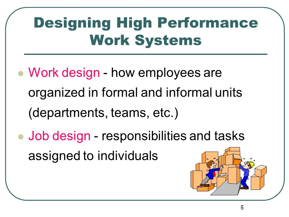5 Designing High Performance Work Systems Work design - how employees are organized in formal and informal units (departments, teams, etc.) Job design