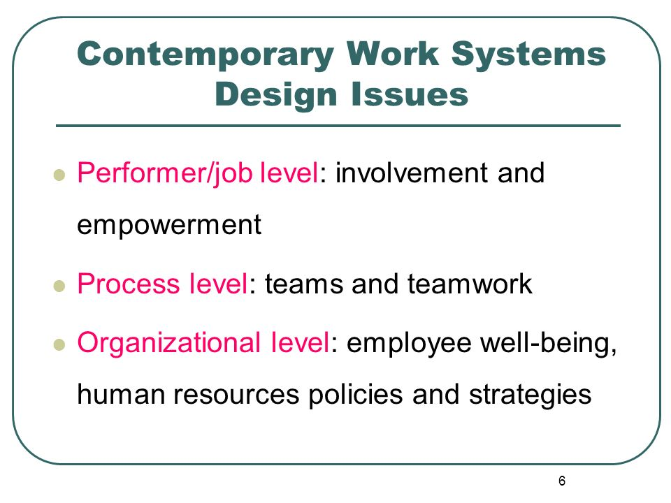 6 Contemporary Work Systems Design Issues Performer/job level: involvement and empowerment Process level: teams and teamwork Organizational level: emp