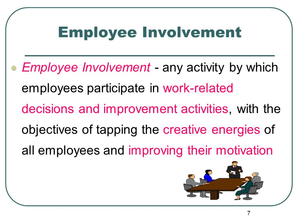 7 Employee Involvement Employee Involvement - any activity by which employees participate in work-related decisions and improvement activities, with t