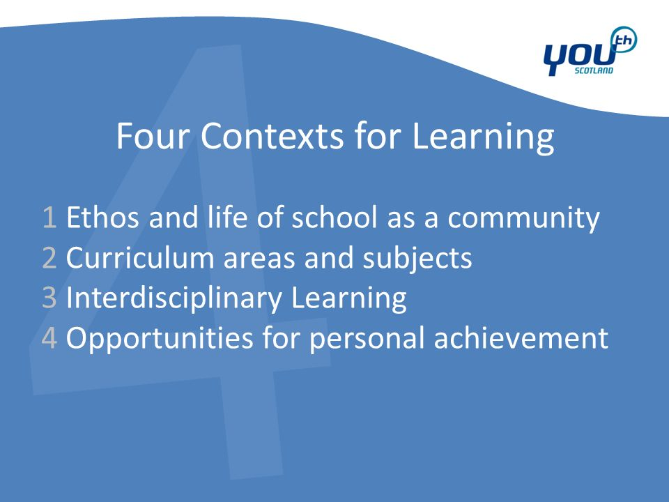4 Four Contexts for Learning 1 Ethos and life of school as a community 2 Curriculum areas and subjects 3 Interdisciplinary Learning 4 Opportunities for personal achievement