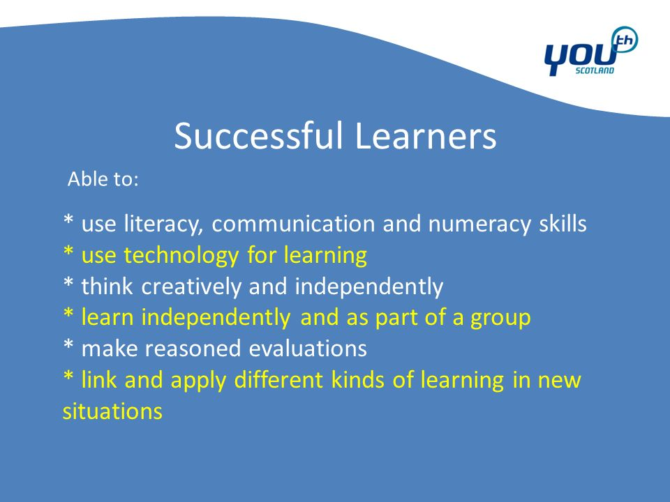 Successful Learners * use literacy, communication and numeracy skills * use technology for learning * think creatively and independently * learn independently and as part of a group * make reasoned evaluations * link and apply different kinds of learning in new situations Able to: