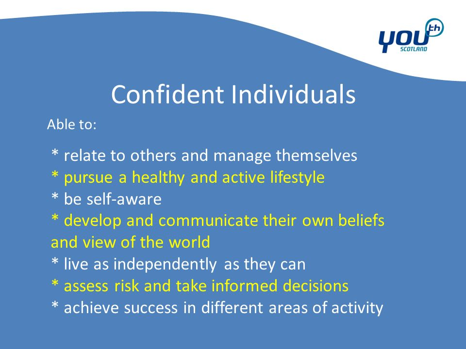 Confident Individuals * relate to others and manage themselves * pursue a healthy and active lifestyle * be self-aware * develop and communicate their own beliefs and view of the world * live as independently as they can * assess risk and take informed decisions * achieve success in different areas of activity Able to:
