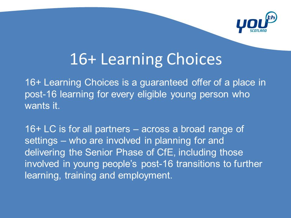 16+ Learning Choices 16+ Learning Choices is a guaranteed offer of a place in post-16 learning for every eligible young person who wants it.