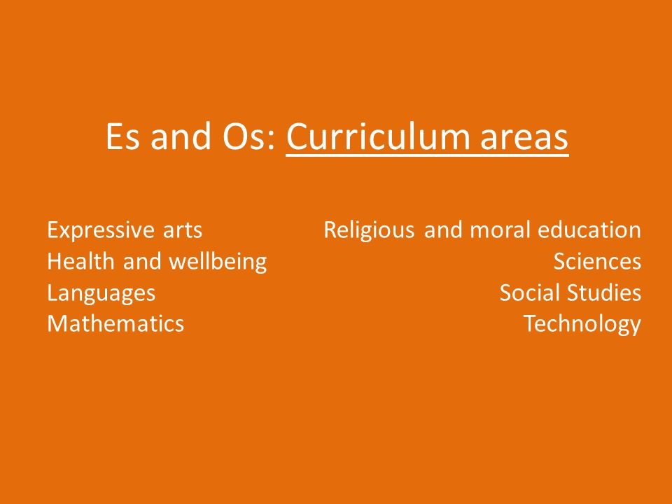 Es and Os: Curriculum areas Expressive arts Health and wellbeing Languages Mathematics Religious and moral education Sciences Social Studies Technology