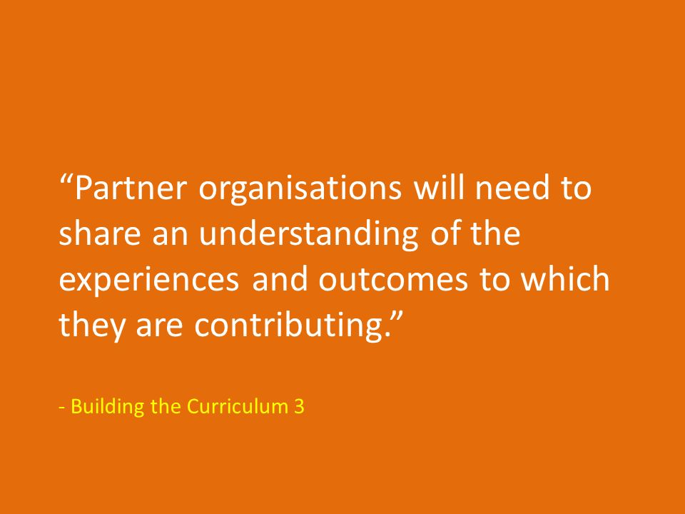 Partner organisations will need to share an understanding of the experiences and outcomes to which they are contributing. - Building the Curriculum 3