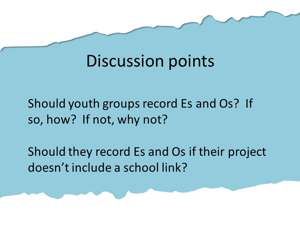 Discussion points Should youth groups record Es and Os.
