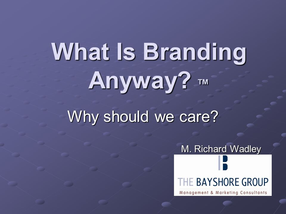 What Is Branding Anyway ™ Why should we care M. Richard Wadley