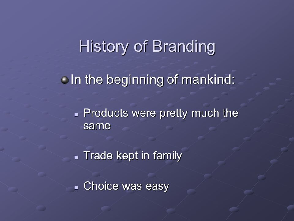 History of Branding In the beginning of mankind: Products were pretty much the same Products were pretty much the same Trade kept in family Trade kept in family Choice was easy Choice was easy
