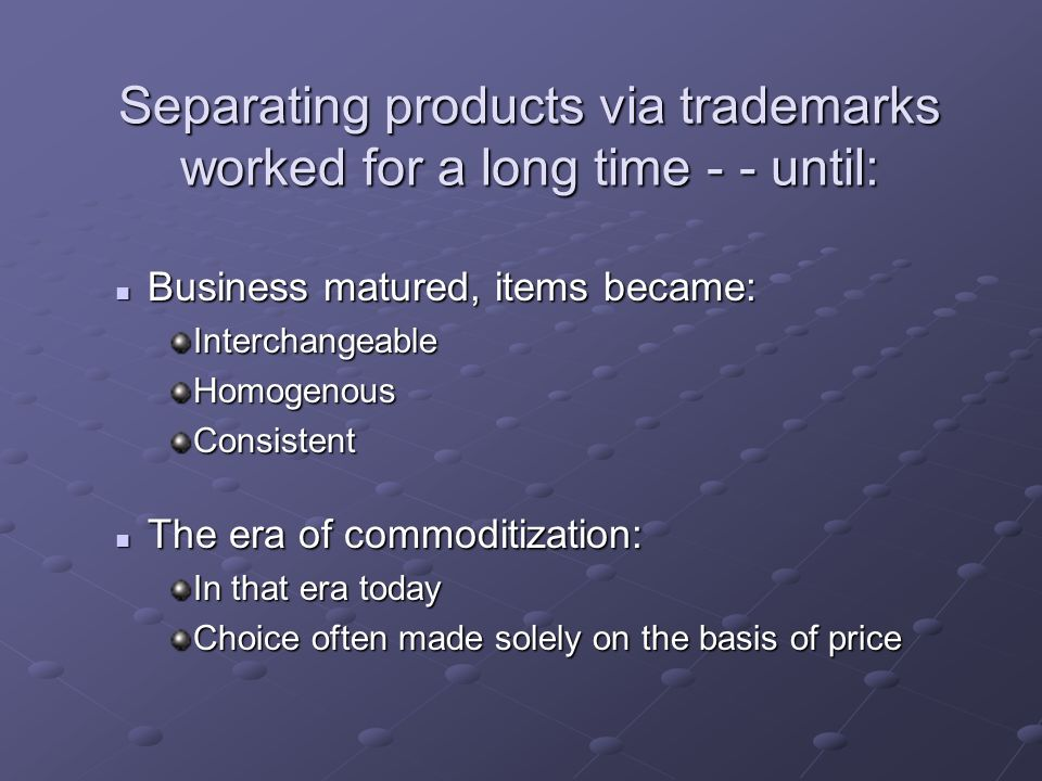 Separating products via trademarks worked for a long time - - until: Business matured, items became: Business matured, items became:InterchangeableHomogenousConsistent The era of commoditization: The era of commoditization: In that era today Choice often made solely on the basis of price
