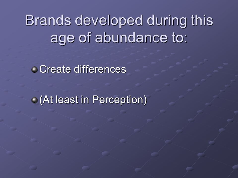 Brands developed during this age of abundance to: Create differences (At least in Perception)