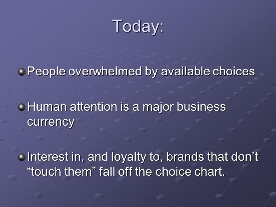 Today: People overwhelmed by available choices Human attention is a major business currency Interest in, and loyalty to, brands that don't touch them fall off the choice chart.