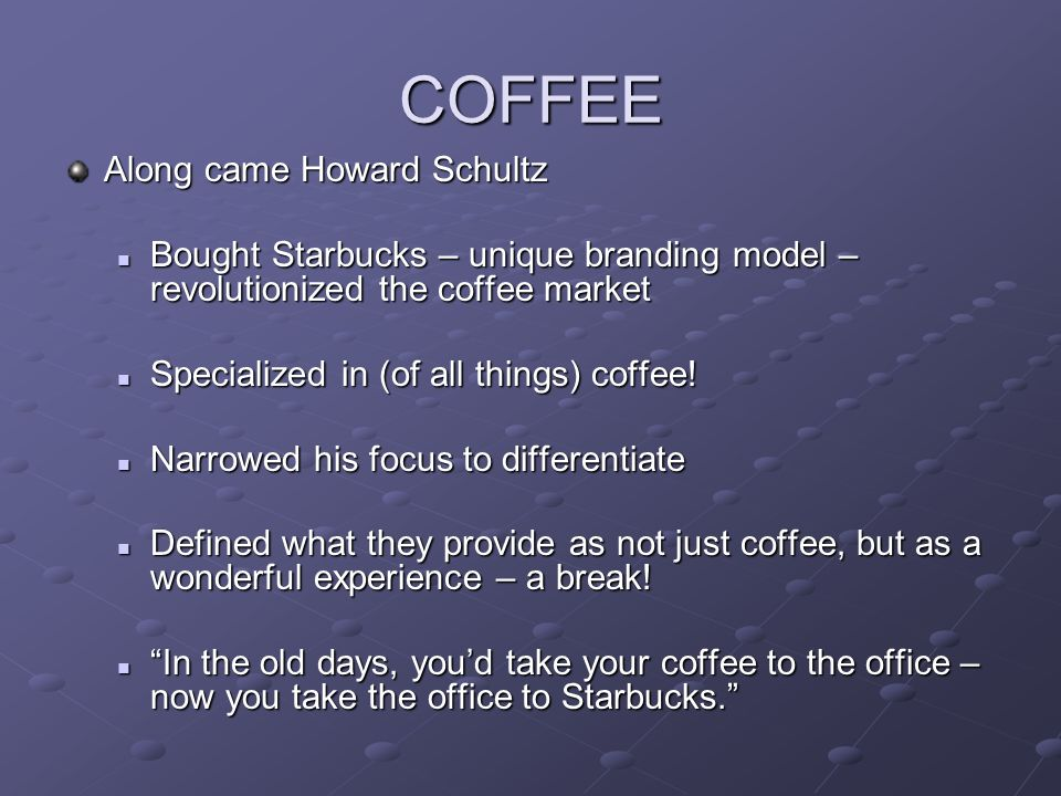 COFFEE Along came Howard Schultz Bought Starbucks – unique branding model – revolutionized the coffee market Bought Starbucks – unique branding model – revolutionized the coffee market Specialized in (of all things) coffee.