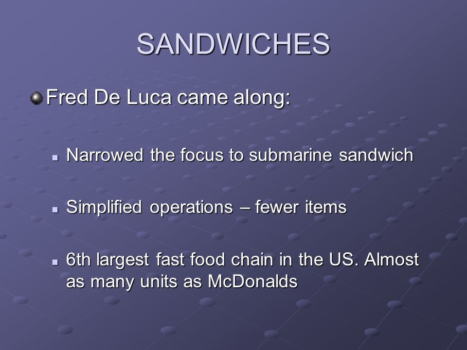 SANDWICHES Fred De Luca came along: Narrowed the focus to submarine sandwich Narrowed the focus to submarine sandwich Simplified operations – fewer items Simplified operations – fewer items 6th largest fast food chain in the US.