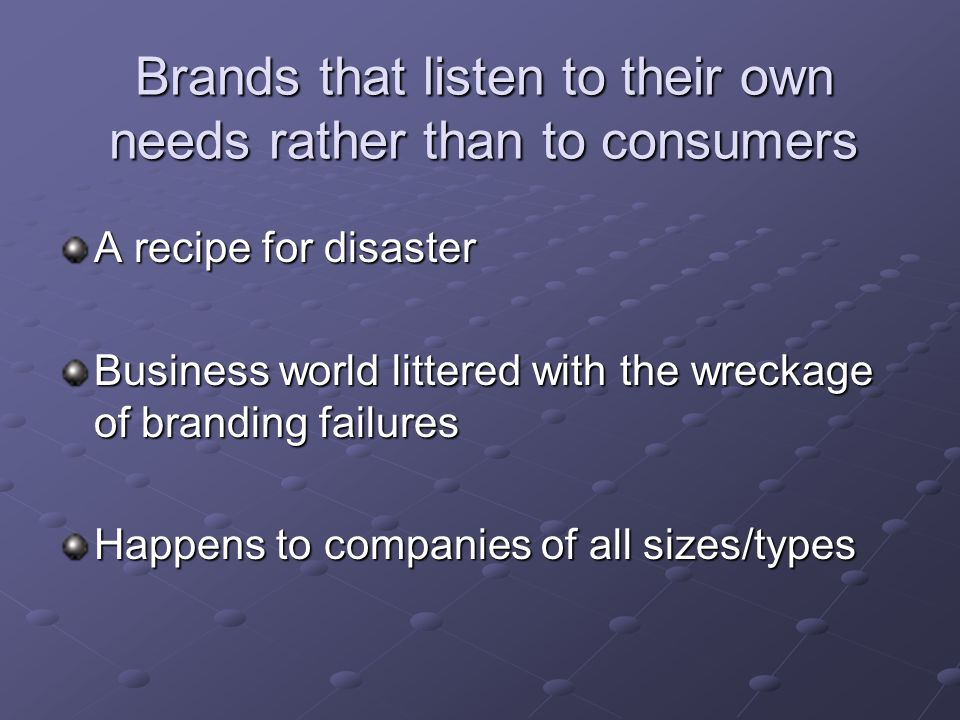 Brands that listen to their own needs rather than to consumers A recipe for disaster Business world littered with the wreckage of branding failures Happens to companies of all sizes/types