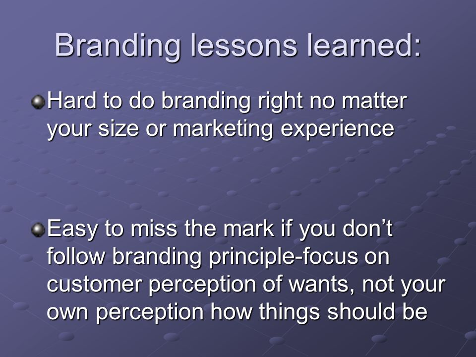 Branding lessons learned: Hard to do branding right no matter your size or marketing experience Easy to miss the mark if you don't follow branding principle-focus on customer perception of wants, not your own perception how things should be
