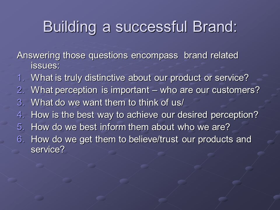 Building a successful Brand: Answering those questions encompass brand related issues: 1.What is truly distinctive about our product or service.