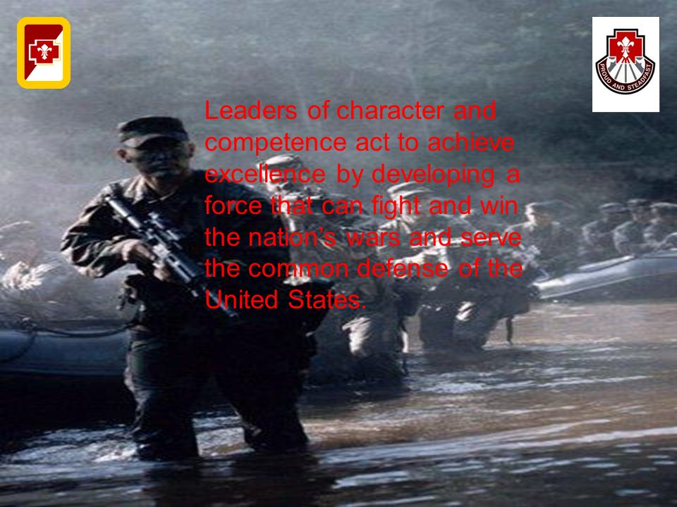 Leaders of character and competence act to achieve excellence by developing a force that can fight and win the nation's wars and serve the common defe