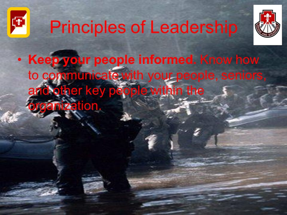 Principles of Leadership Keep your people informed. Know how to communicate with your people, seniors, and other key people within the organization.