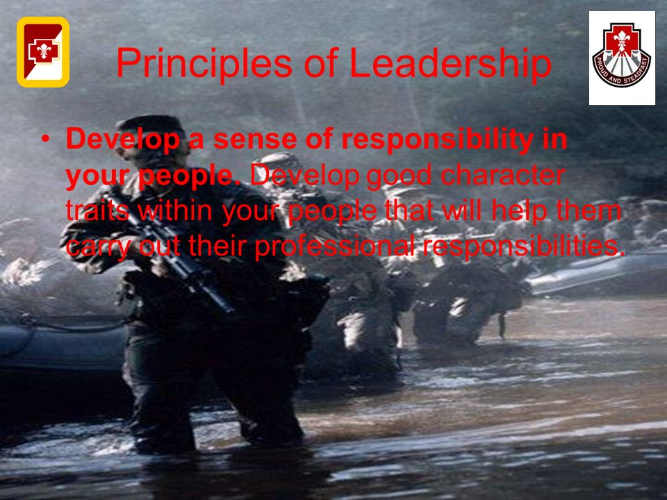Principles of Leadership Develop a sense of responsibility in your people. Develop good character traits within your people that will help them carry