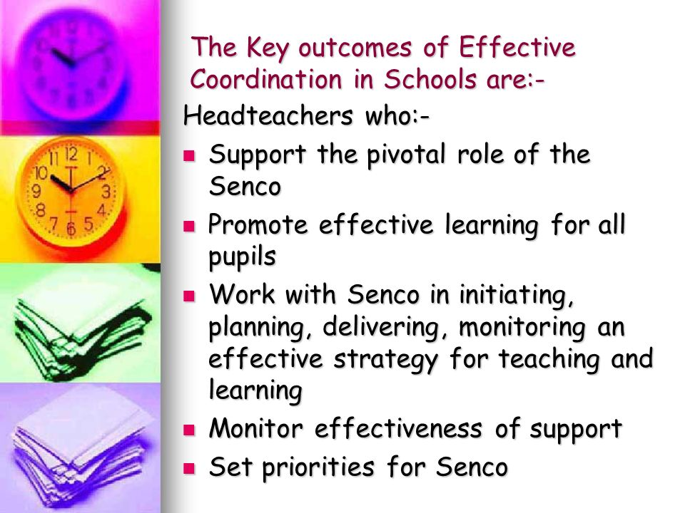 The Key outcomes of Effective Coordination in Schools are:- Headteachers who:- Support the pivotal role of the Senco Support the pivotal role of the Senco Promote effective learning for all pupils Promote effective learning for all pupils Work with Senco in initiating, planning, delivering, monitoring an effective strategy for teaching and learning Work with Senco in initiating, planning, delivering, monitoring an effective strategy for teaching and learning Monitor effectiveness of support Monitor effectiveness of support Set priorities for Senco Set priorities for Senco