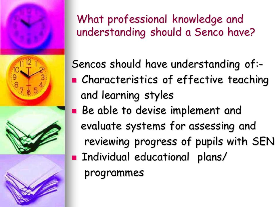 Sencos should have understanding of:- Characteristics of effective teaching Characteristics of effective teaching and learning styles and learning styles Be able to devise implement and Be able to devise implement and evaluate systems for assessing and evaluate systems for assessing and reviewing progress of pupils with SEN reviewing progress of pupils with SEN Individual educational plans/ Individual educational plans/ programmes programmes