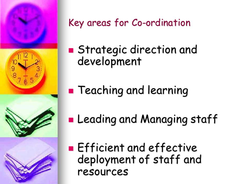 Key areas for Co-ordination Strategic direction and development Strategic direction and development Teaching and learning Teaching and learning Leading and Managing staff Leading and Managing staff Efficient and effective deployment of staff and resources Efficient and effective deployment of staff and resources