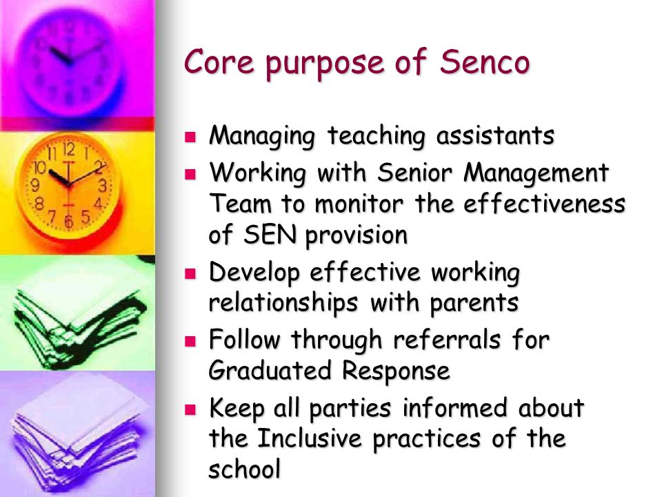 Core purpose of Senco Managing teaching assistants Managing teaching assistants Working with Senior Management Team to monitor the effectiveness of SEN provision Working with Senior Management Team to monitor the effectiveness of SEN provision Develop effective working relationships with parents Develop effective working relationships with parents Follow through referrals for Graduated Response Follow through referrals for Graduated Response Keep all parties informed about the Inclusive practices of the school Keep all parties informed about the Inclusive practices of the school