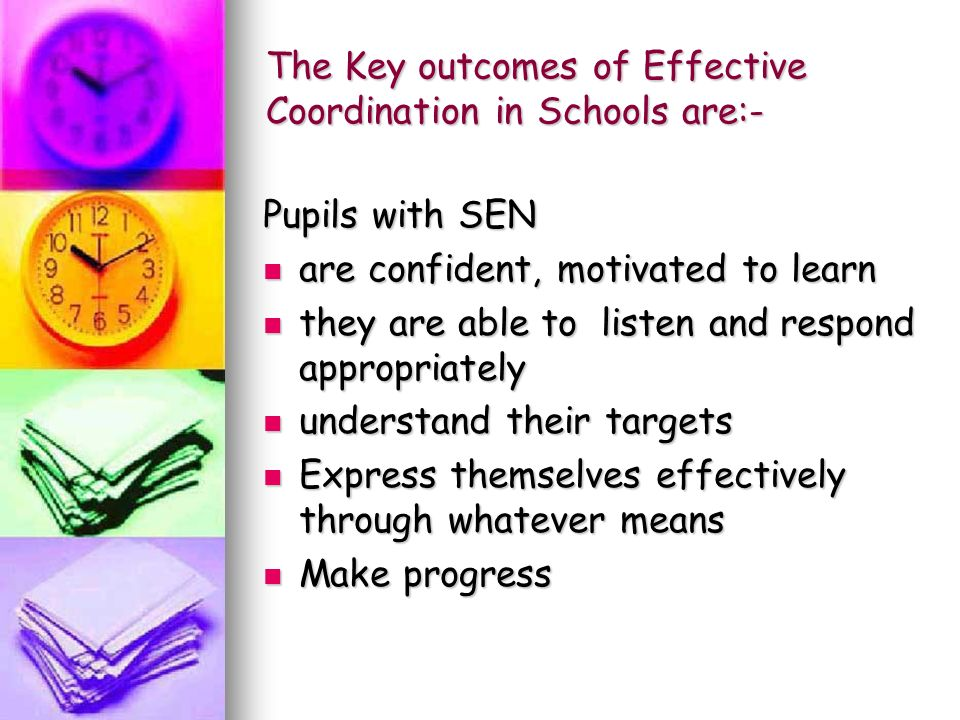 The Key outcomes of Effective Coordination in Schools are:- Pupils with SEN are confident, motivated to learn are confident, motivated to learn they are able to listen and respond appropriately they are able to listen and respond appropriately understand their targets understand their targets Express themselves effectively through whatever means Express themselves effectively through whatever means Make progress Make progress