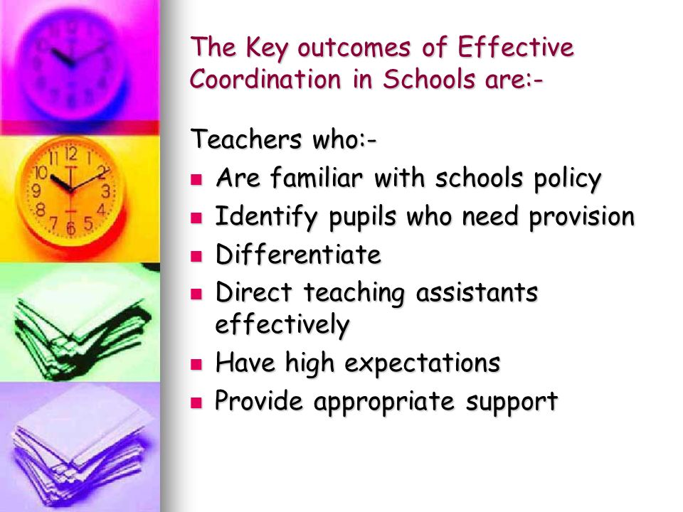 The Key outcomes of Effective Coordination in Schools are:- Teachers who:- Are familiar with schools policy Are familiar with schools policy Identify pupils who need provision Identify pupils who need provision Differentiate Differentiate Direct teaching assistants effectively Direct teaching assistants effectively Have high expectations Have high expectations Provide appropriate support Provide appropriate support
