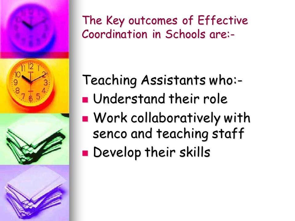 The Key outcomes of Effective Coordination in Schools are:- Teaching Assistants who:- Understand their role Understand their role Work collaboratively with senco and teaching staff Work collaboratively with senco and teaching staff Develop their skills Develop their skills