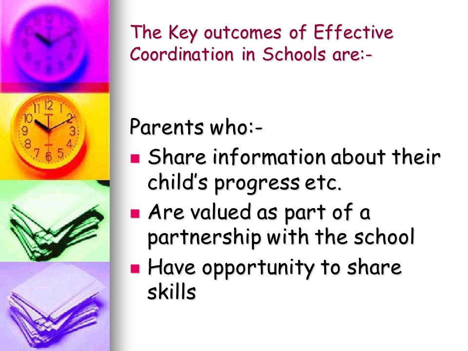 The Key outcomes of Effective Coordination in Schools are:- Parents who:- Share information about their child's progress etc.