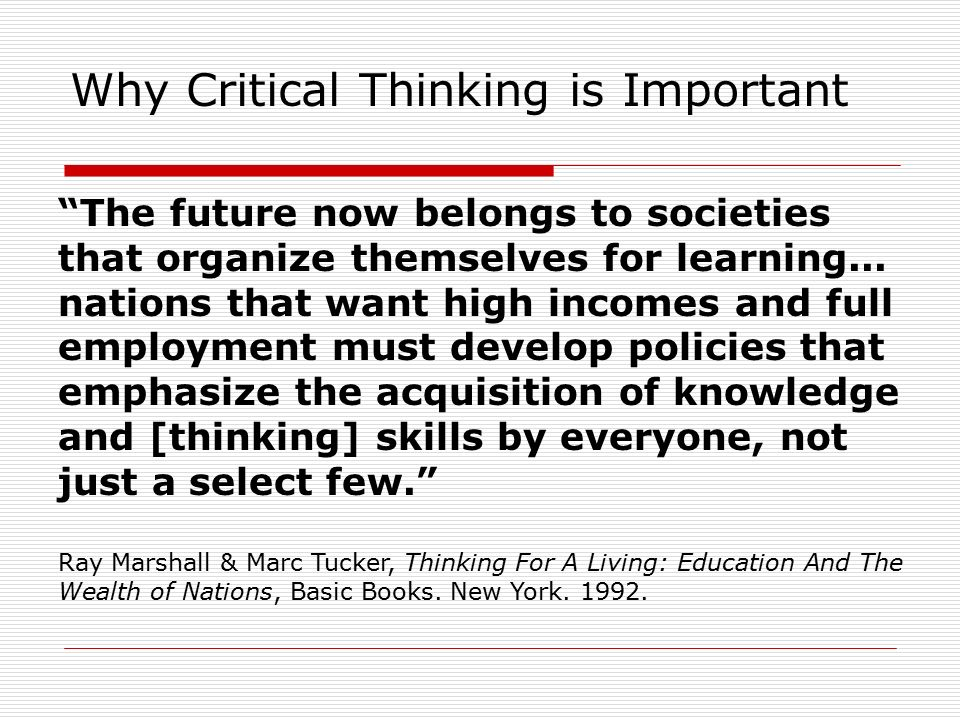 importance of critical thinking in society Benefits of critical thinking critical thinking can be defined as the focused and thoughtful judgment about one's own beliefs and thoughts it helps to determine the action to be taken in response to a person's own observations, experiences, arguments and expressions.