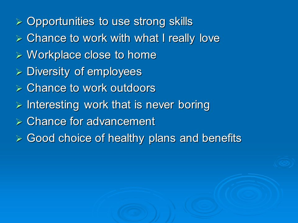  Opportunities to use strong skills  Chance to work with what I really love  Workplace close to home  Diversity of employees  Chance to work outdoors  Interesting work that is never boring  Chance for advancement  Good choice of healthy plans and benefits
