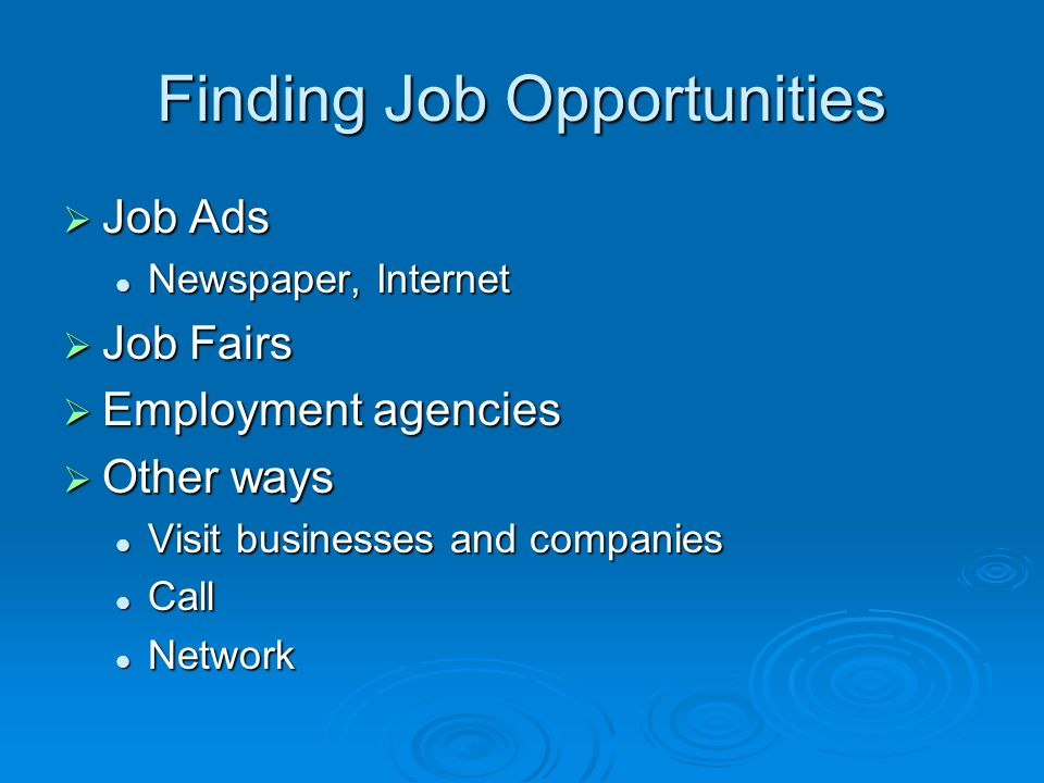 Finding Job Opportunities  Job Ads Newspaper, Internet Newspaper, Internet  Job Fairs  Employment agencies  Other ways Visit businesses and companies Visit businesses and companies Call Call Network Network